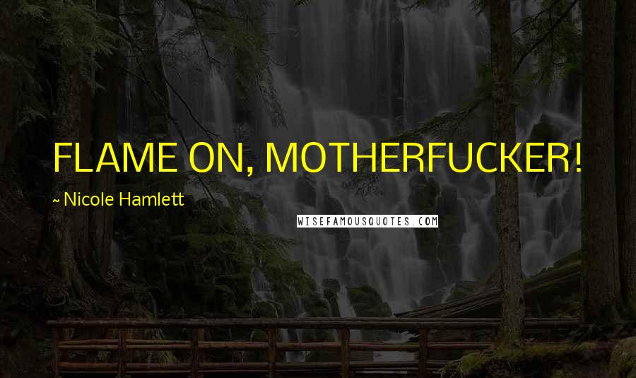 Nicole Hamlett Quotes: FLAME ON, MOTHERFUCKER!