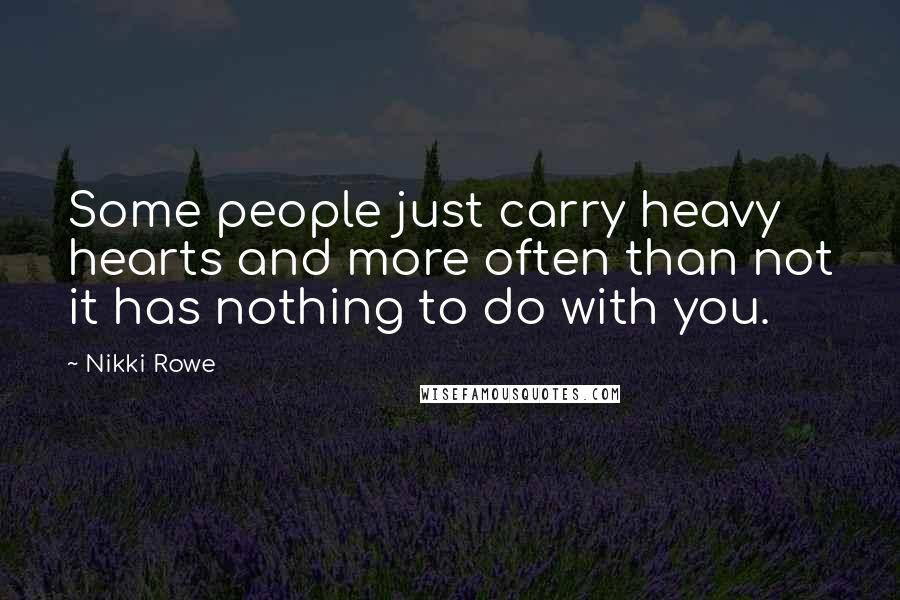 Nikki Rowe Quotes: Some people just carry heavy hearts and more often than not it has nothing to do with you.