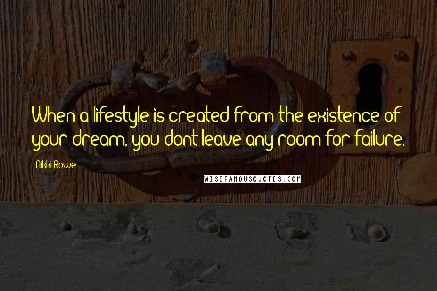 Nikki Rowe Quotes: When a lifestyle is created from the existence of your dream, you dont leave any room for failure.