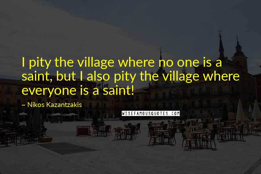 Nikos Kazantzakis Quotes: I pity the village where no one is a saint, but I also pity the village where everyone is a saint!