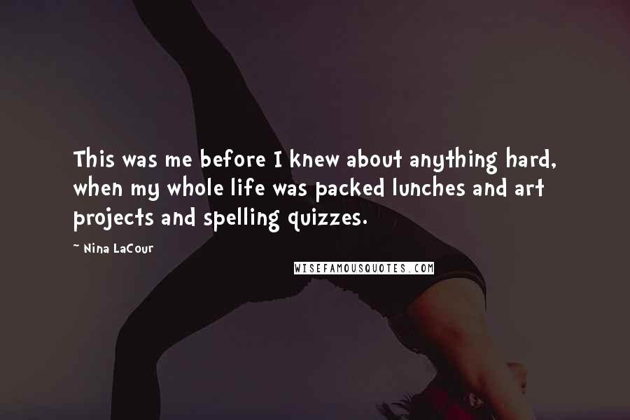 Nina LaCour Quotes: This was me before I knew about anything hard, when my whole life was packed lunches and art projects and spelling quizzes.