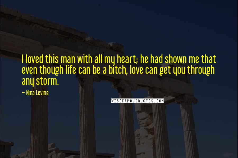 Nina Levine Quotes: I loved this man with all my heart; he had shown me that even though life can be a bitch, love can get you through any storm.