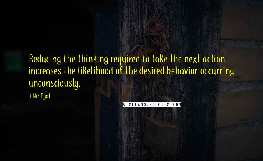Nir Eyal Quotes: Reducing the thinking required to take the next action increases the likelihood of the desired behavior occurring unconsciously.