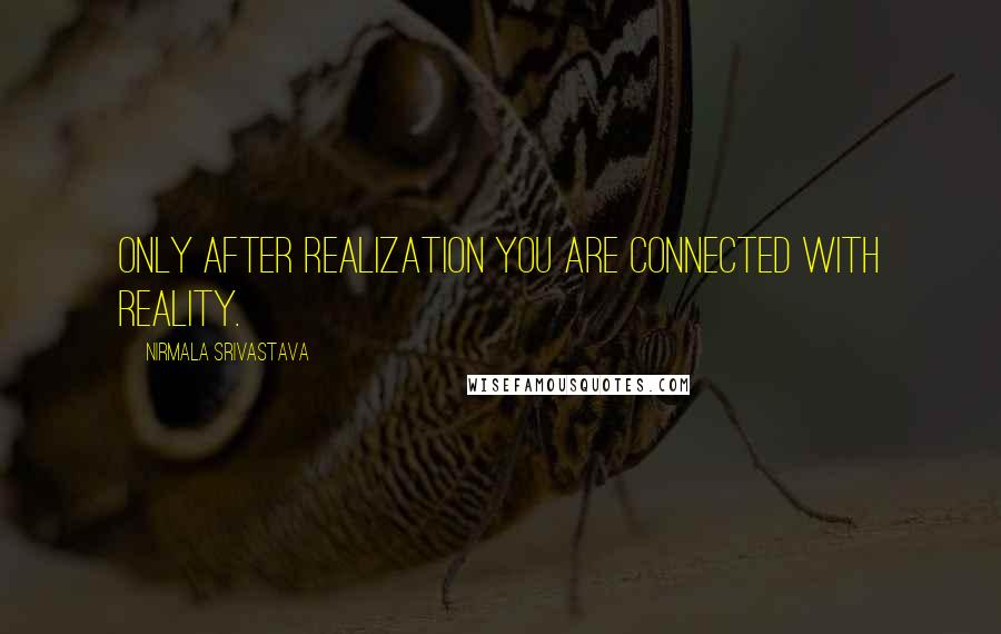 Nirmala Srivastava Quotes: Only after Realization you are connected with reality.