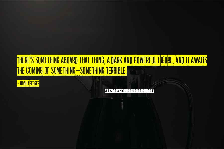 Noah Fregger Quotes: There's something aboard that thing, a dark and powerful figure. And it awaits the coming of something--something terrible.
