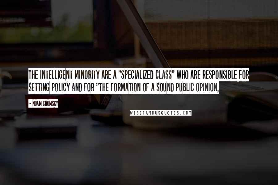 """Noam Chomsky Quotes: The intelligent minority are a """"specialized class"""" who are responsible for setting policy and for """"the formation of a sound public opinion,"""