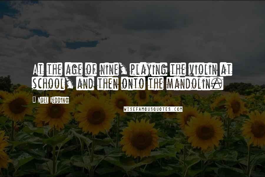 Noel Redding Quotes: At the age of nine, playing the violin at school, and then onto the mandolin.