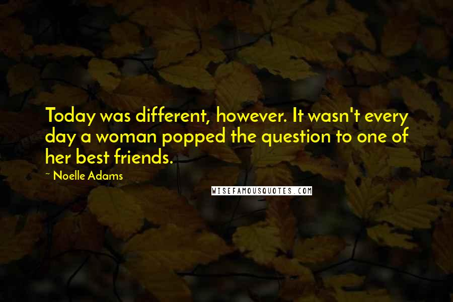 Noelle Adams Quotes: Today was different, however. It wasn't every day a woman popped the question to one of her best friends.