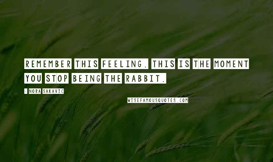 Nora Sakavic Quotes: Remember this feeling. This is the moment you stop being the rabbit.