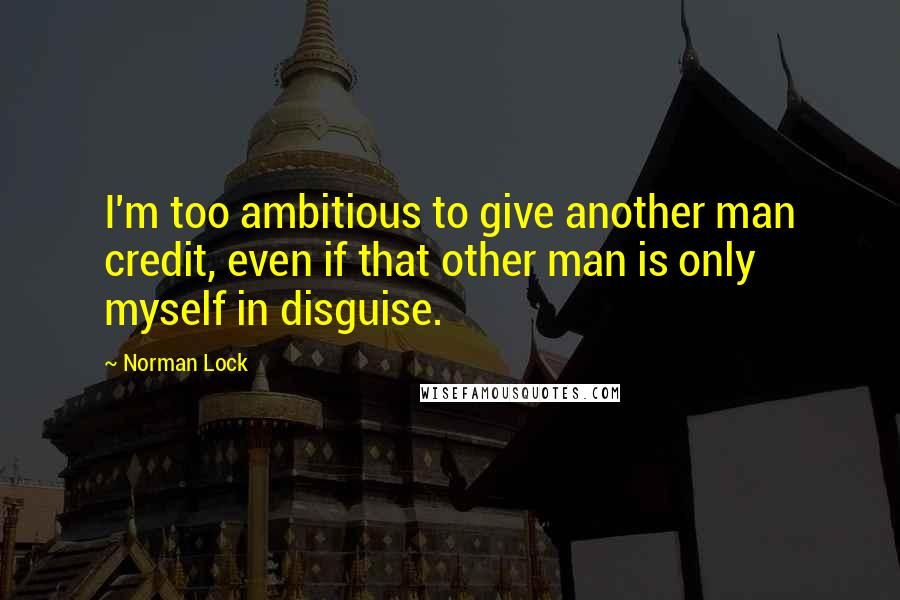 Norman Lock Quotes: I'm too ambitious to give another man credit, even if that other man is only myself in disguise.