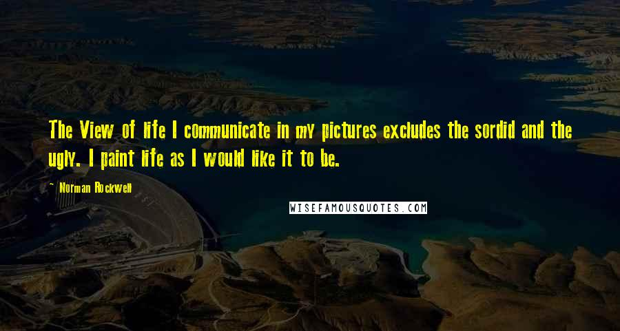 Norman Rockwell Quotes: The View of life I communicate in my pictures excludes the sordid and the ugly. I paint life as I would like it to be.