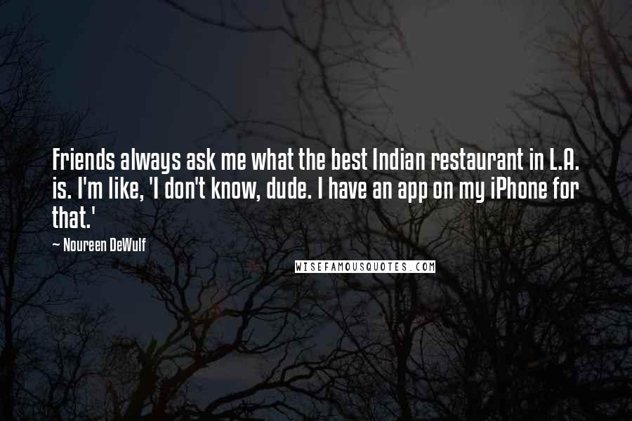 Noureen DeWulf Quotes: Friends always ask me what the best Indian restaurant in L.A. is. I'm like, 'I don't know, dude. I have an app on my iPhone for that.'