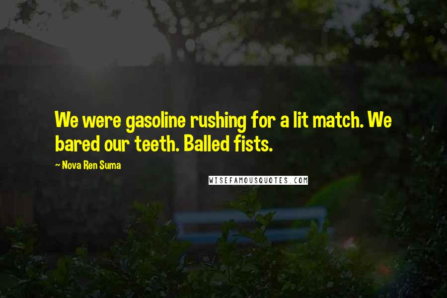 Nova Ren Suma Quotes: We were gasoline rushing for a lit match. We bared our teeth. Balled fists.