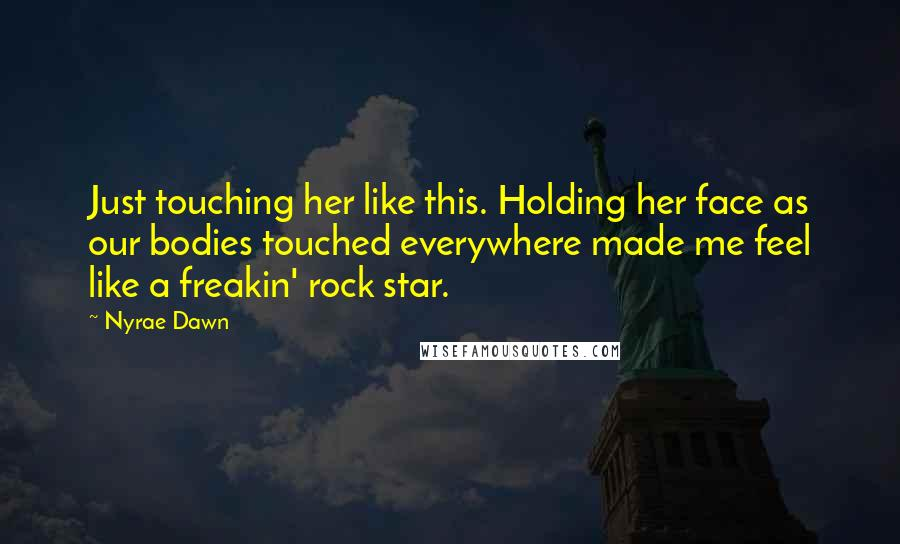 Nyrae Dawn Quotes: Just touching her like this. Holding her face as our bodies touched everywhere made me feel like a freakin' rock star.