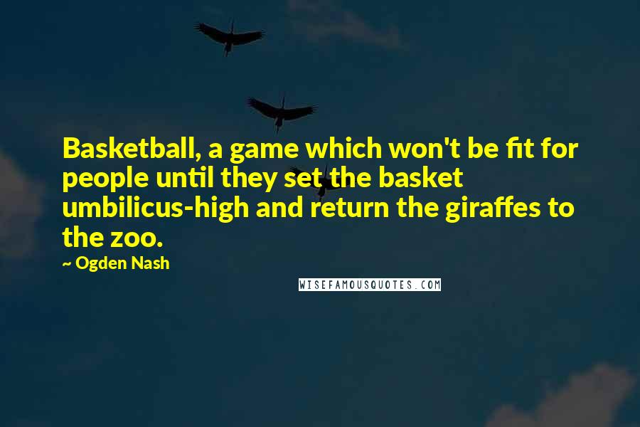 Ogden Nash Quotes: Basketball, a game which won't be fit for people until they set the basket umbilicus-high and return the giraffes to the zoo.