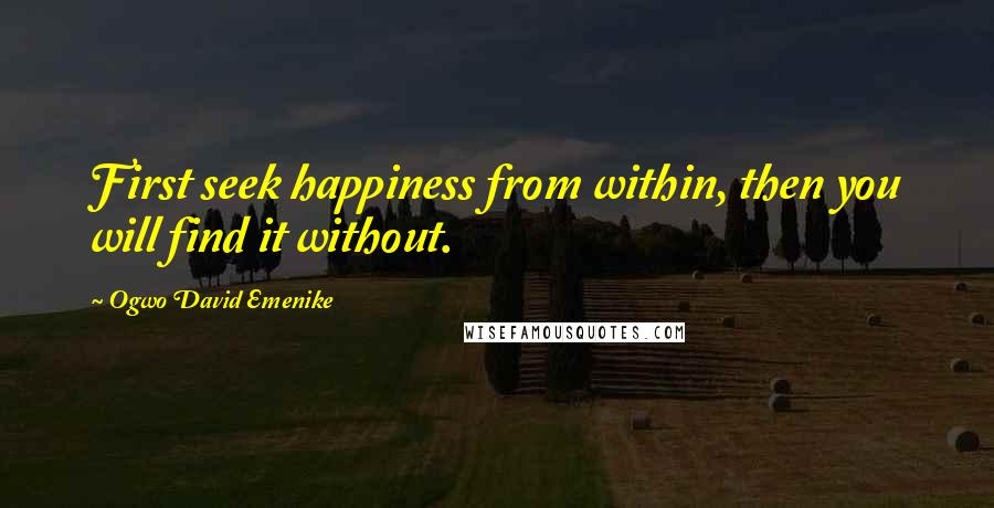 Ogwo David Emenike Quotes: First seek happiness from within, then you will find it without.