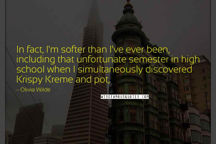 Olivia Wilde Quotes: In fact, I'm softer than I've ever been, including that unfortunate semester in high school when I simultaneously discovered Krispy Kreme and pot,