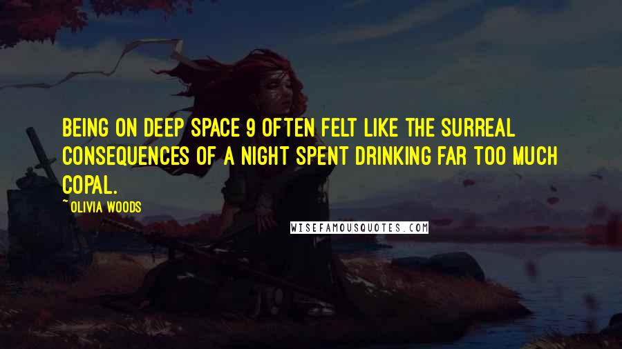 Olivia Woods Quotes: being on Deep Space 9 often felt like the surreal consequences of a night spent drinking far too much copal.