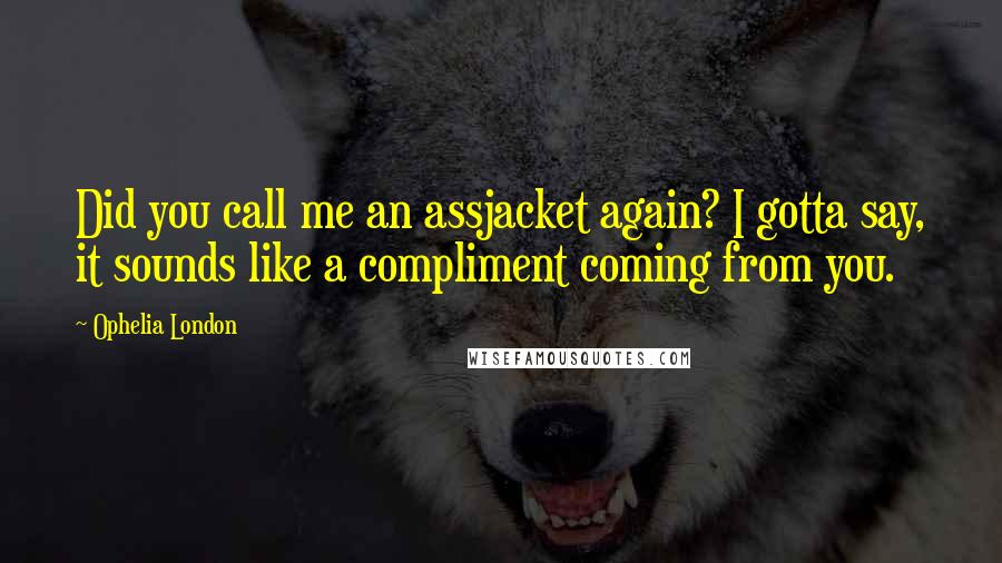 Ophelia London Quotes: Did you call me an assjacket again? I gotta say, it sounds like a compliment coming from you.