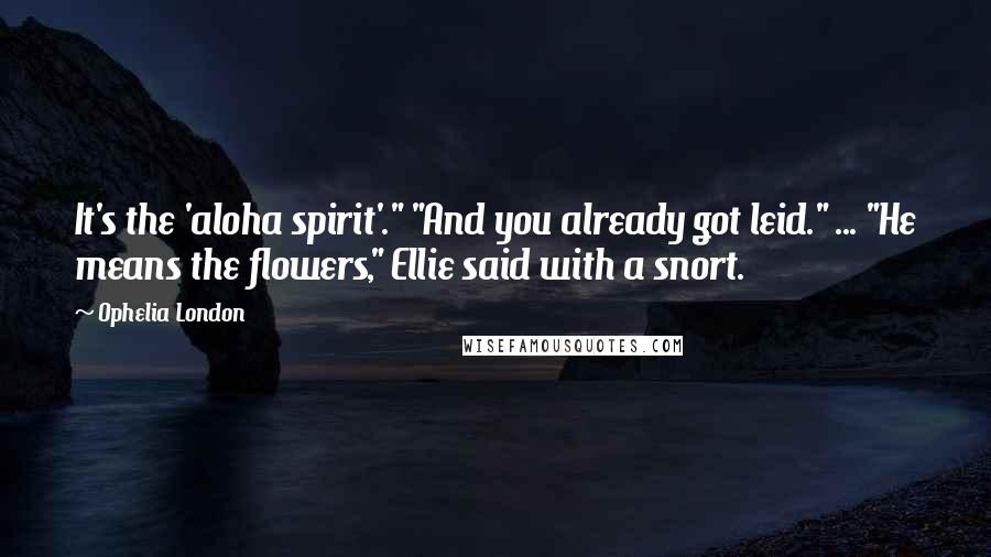 """Ophelia London Quotes: It's the 'aloha spirit'."""" """"And you already got leid."""" ... """"He means the flowers,"""" Ellie said with a snort."""