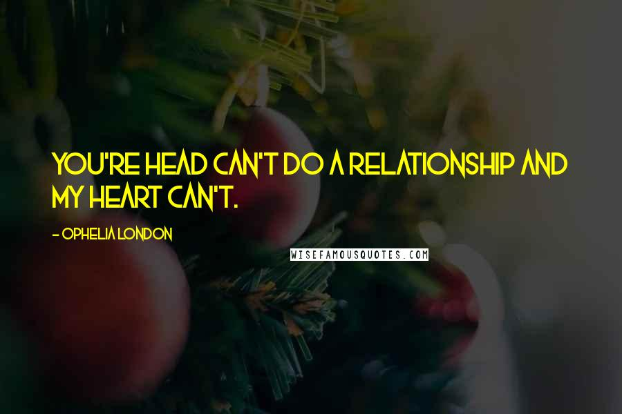 Ophelia London Quotes: You're head can't do a relationship and my heart can't.