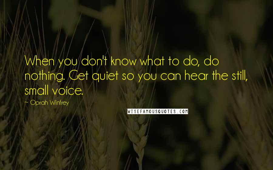 Oprah Winfrey Quotes: When you don't know what to do, do nothing. Get quiet so you can hear the still, small voice.