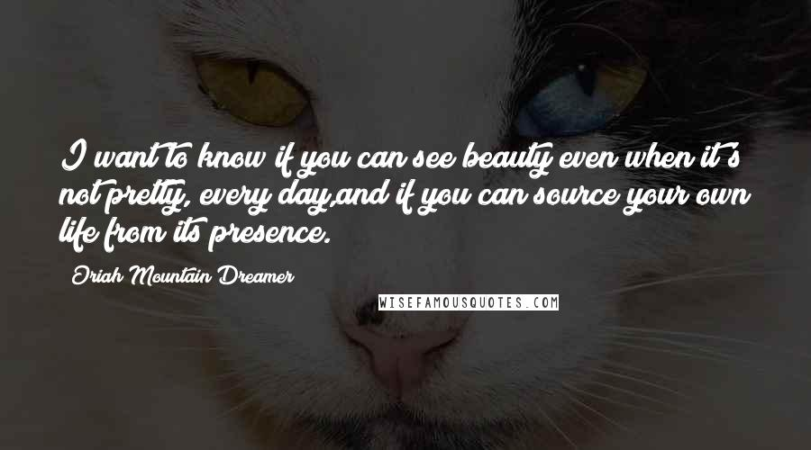 Oriah Mountain Dreamer Quotes: I want to know if you can see beauty even when it's not pretty, every day,and if you can source your own life from its presence.