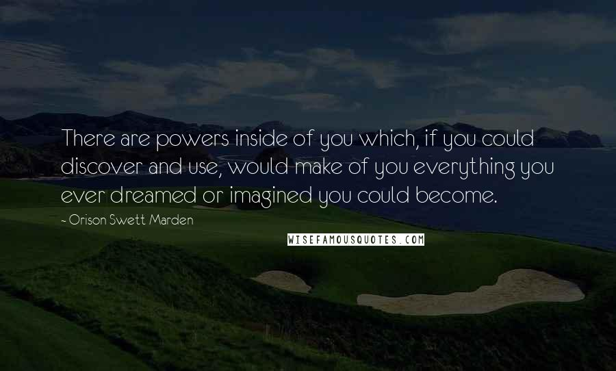 Orison Swett Marden Quotes: There are powers inside of you which, if you could discover and use, would make of you everything you ever dreamed or imagined you could become.