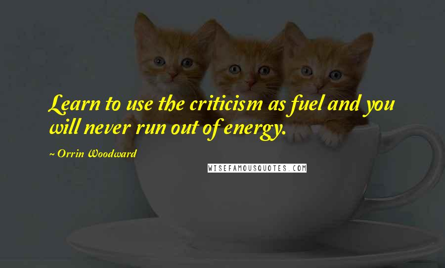 Orrin Woodward Quotes: Learn to use the criticism as fuel and you will never run out of energy.