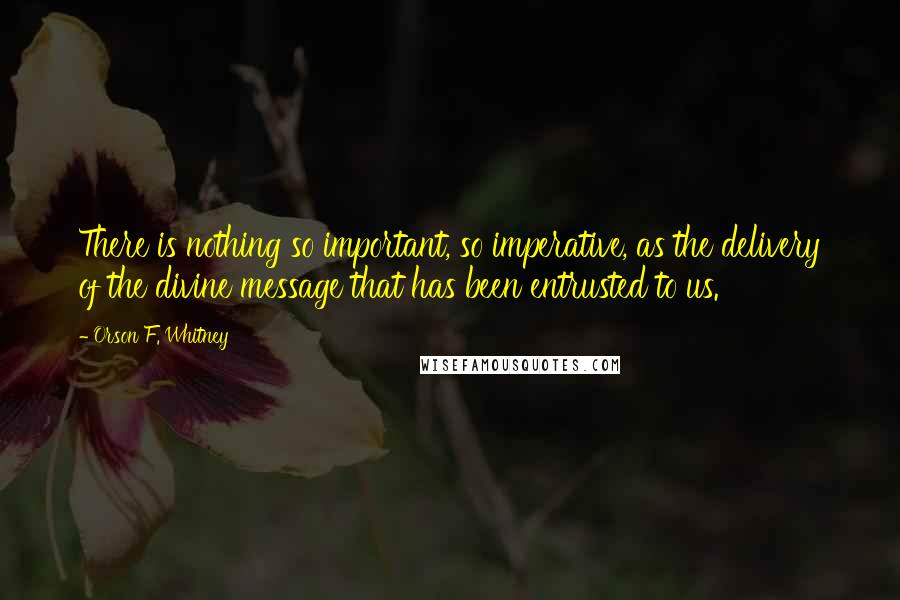 Orson F. Whitney Quotes: There is nothing so important, so imperative, as the delivery of the divine message that has been entrusted to us.