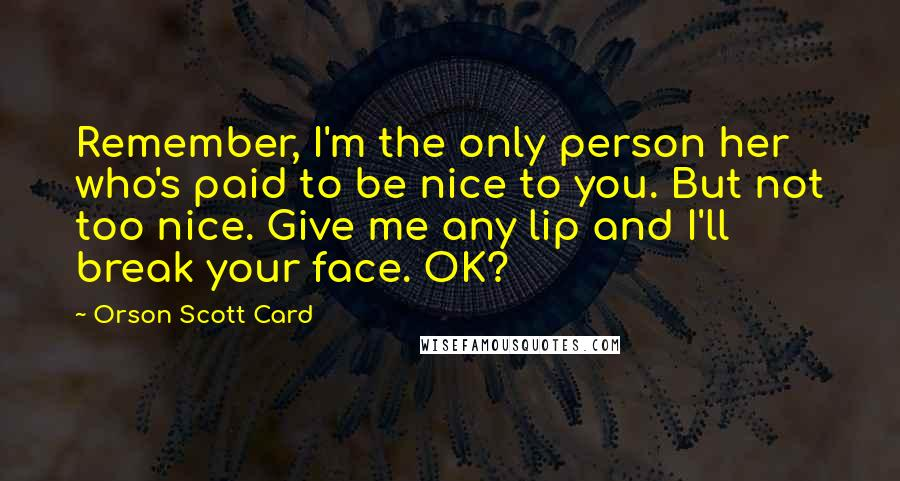 Orson Scott Card Quotes: Remember, I'm the only person her who's paid to be nice to you. But not too nice. Give me any lip and I'll break your face. OK?