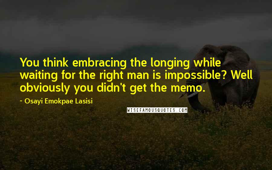 Osayi Emokpae Lasisi Quotes: You think embracing the longing while waiting for the right man is impossible? Well obviously you didn't get the memo.