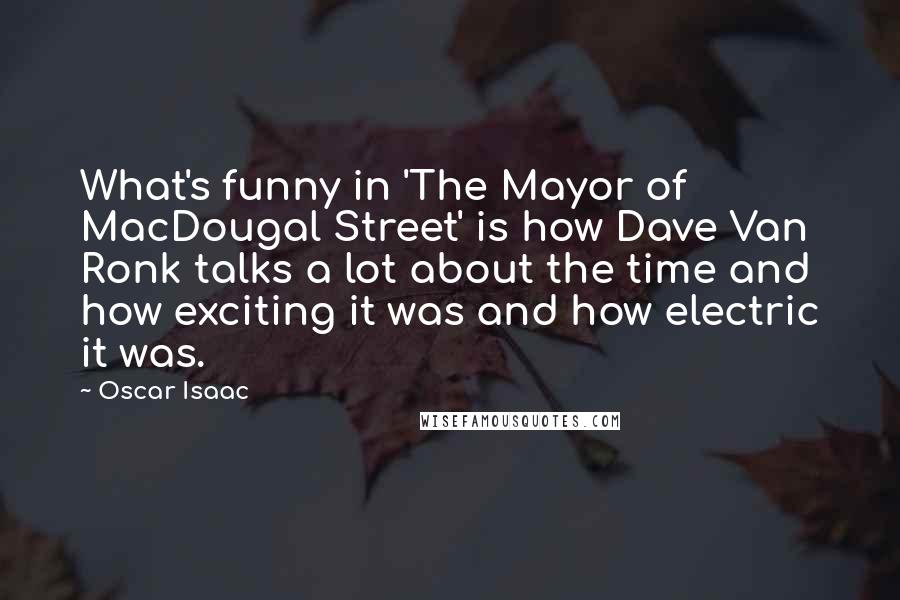 Oscar Isaac Quotes: What's funny in 'The Mayor of MacDougal Street' is how Dave Van Ronk talks a lot about the time and how exciting it was and how electric it was.