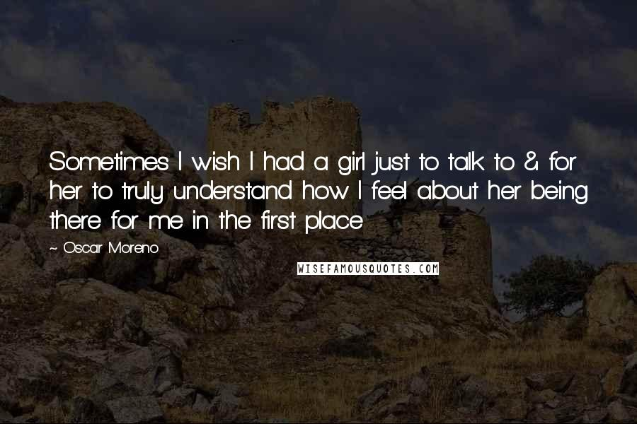 Oscar Moreno Quotes Sometimes I Wish I Had A Girl Just To Talk To