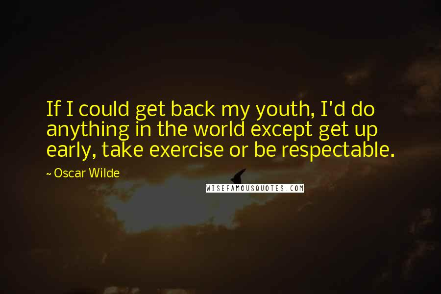 Oscar Wilde Quotes: If I could get back my youth, I'd do anything in the world except get up early, take exercise or be respectable.