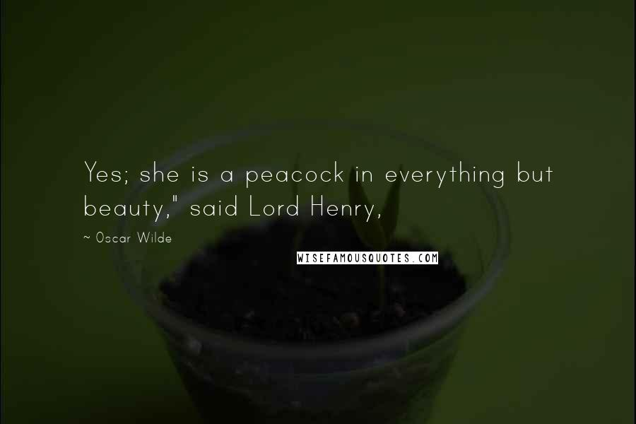 "Oscar Wilde Quotes: Yes; she is a peacock in everything but beauty,"" said Lord Henry,"