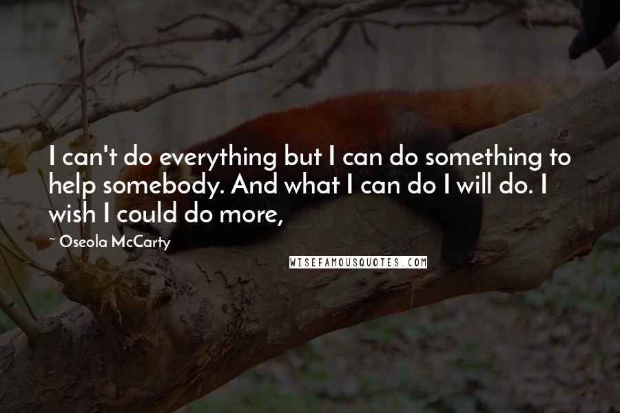 Oseola McCarty Quotes: I can't do everything but I can do something to help somebody. And what I can do I will do. I wish I could do more,