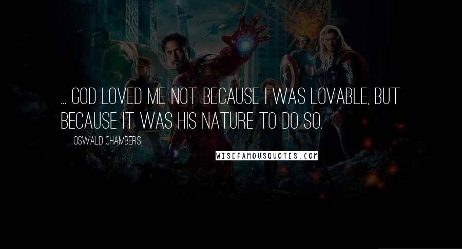 Oswald Chambers Quotes: ... God loved me not because I was lovable, but because it was His nature to do so.