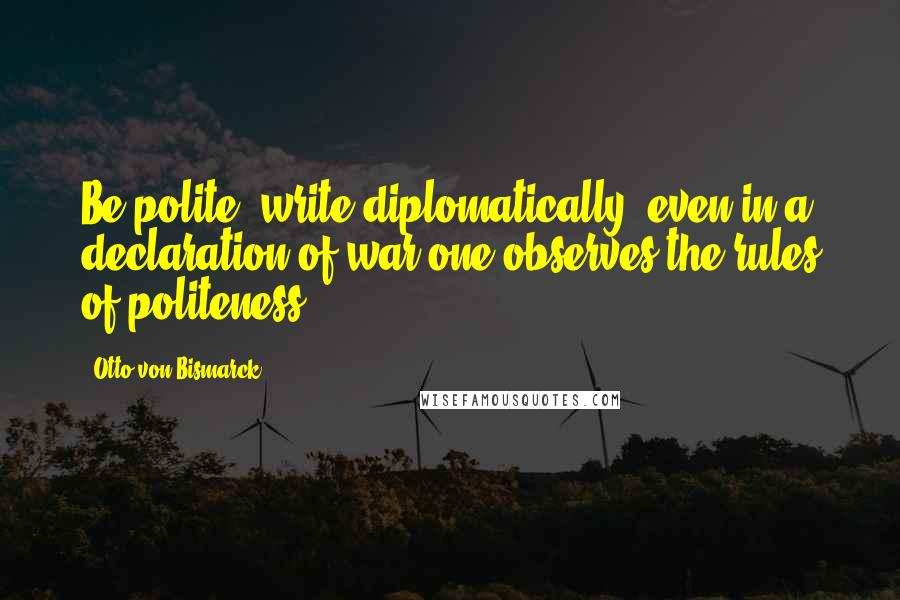 Otto Von Bismarck Quotes: Be polite; write diplomatically; even in a declaration of war one observes the rules of politeness.