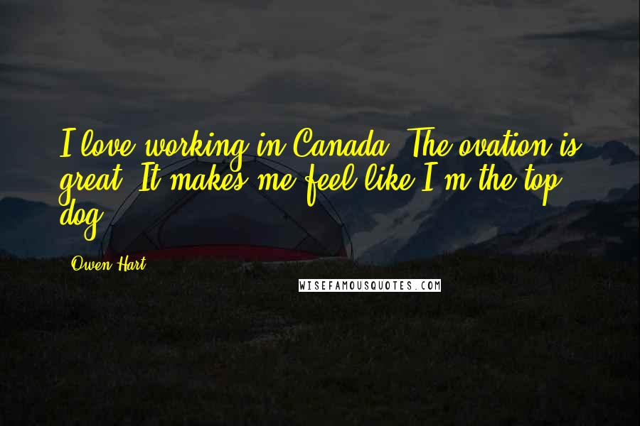 Owen Hart Quotes: I love working in Canada. The ovation is great. It makes me feel like I'm the top dog.
