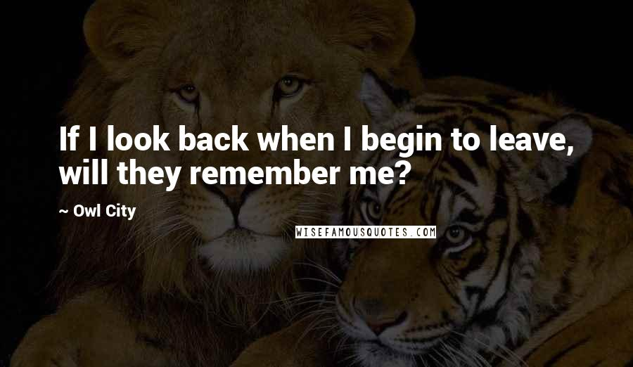 Owl City Quotes: If I look back when I begin to leave, will they remember me?