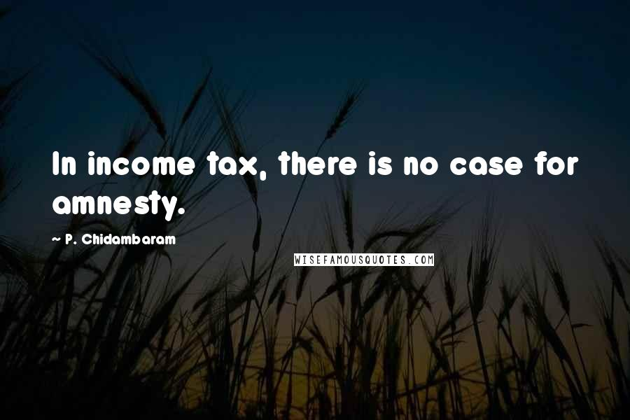 P. Chidambaram Quotes: In income tax, there is no case for amnesty.