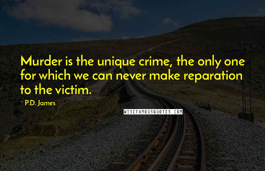 P.D. James Quotes: Murder is the unique crime, the only one for which we can never make reparation to the victim.
