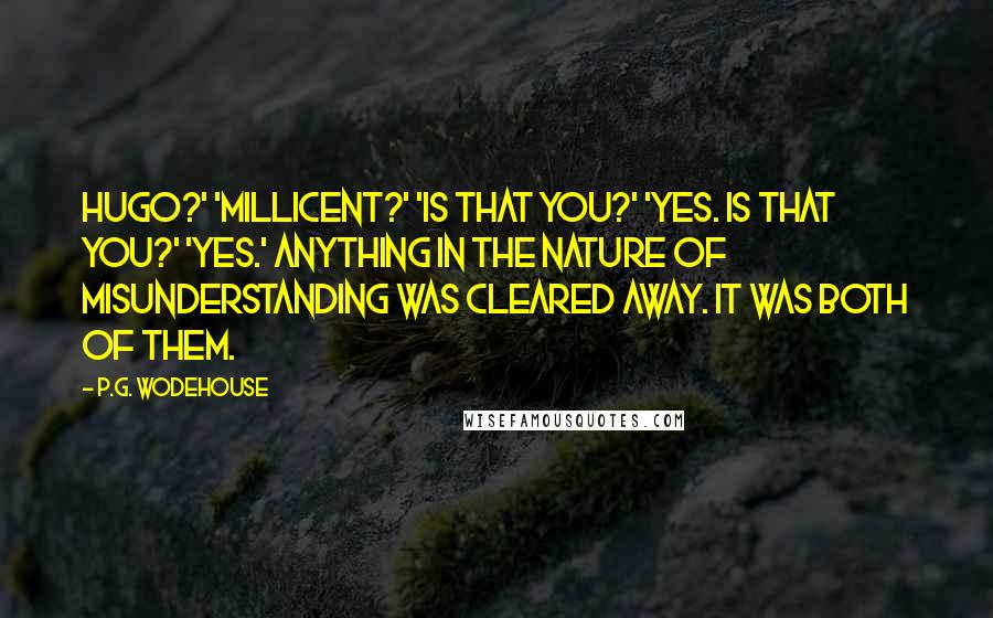 P.G. Wodehouse Quotes: Hugo?' 'Millicent?' 'Is that you?' 'Yes. Is that you?' 'Yes.' Anything in the nature of misunderstanding was cleared away. It was both of them.