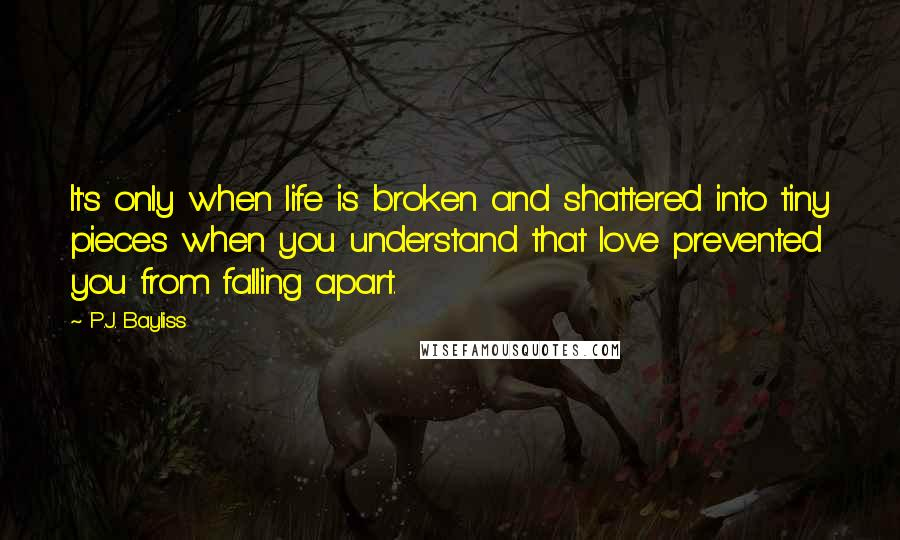 P.J. Bayliss Quotes: It's only when life is broken and shattered into tiny pieces when you understand that love prevented you from falling apart.