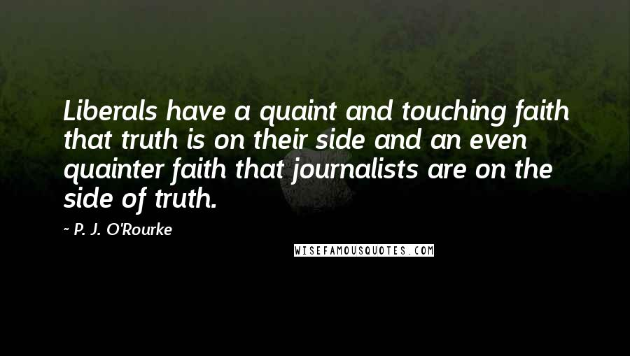 P. J. O'Rourke Quotes: Liberals have a quaint and touching faith that truth is on their side and an even quainter faith that journalists are on the side of truth.