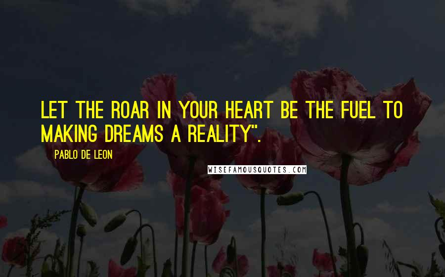 """Pablo De Leon Quotes: Let the roar in your heart be the fuel to making dreams a reality""""."""
