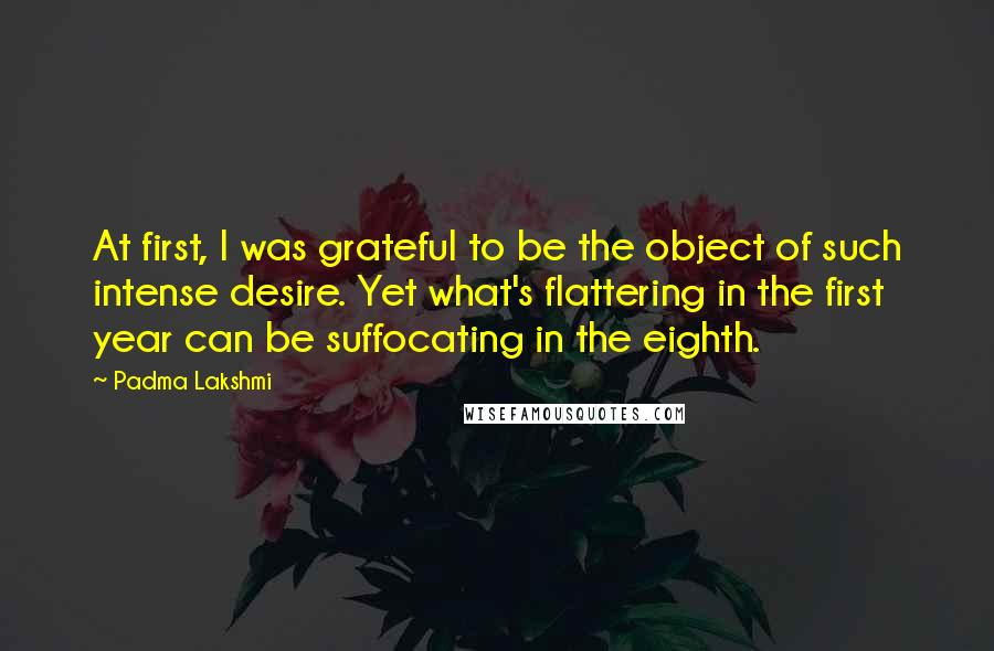 Padma Lakshmi Quotes: At first, I was grateful to be the object of such intense desire. Yet what's flattering in the first year can be suffocating in the eighth.