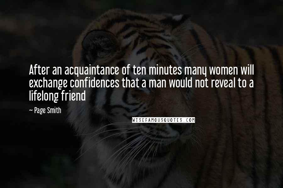 Page Smith Quotes: After an acquaintance of ten minutes many women will exchange confidences that a man would not reveal to a lifelong friend