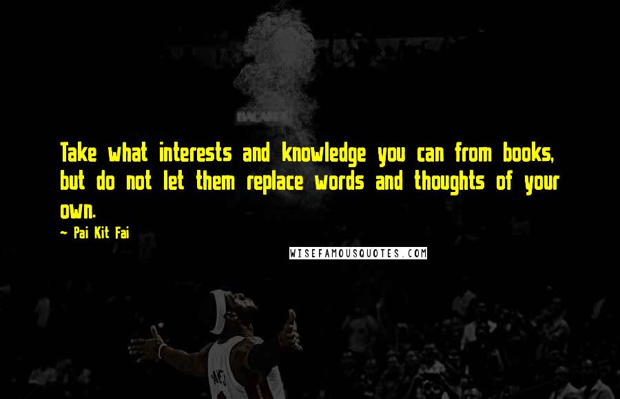 Pai Kit Fai Quotes: Take what interests and knowledge you can from books, but do not let them replace words and thoughts of your own.